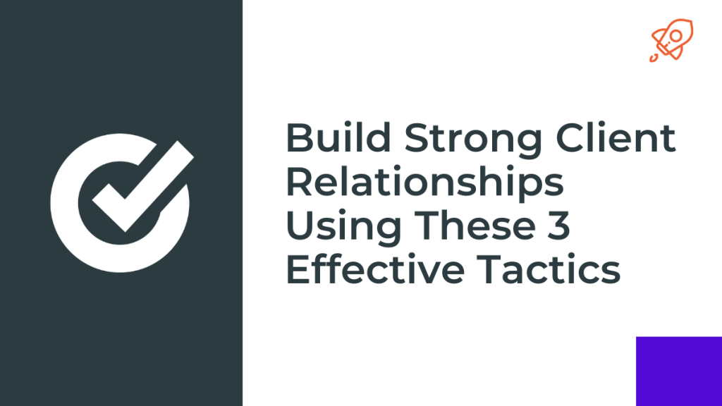 Build Strong Client Relationships Using These 3 Effective Tactics