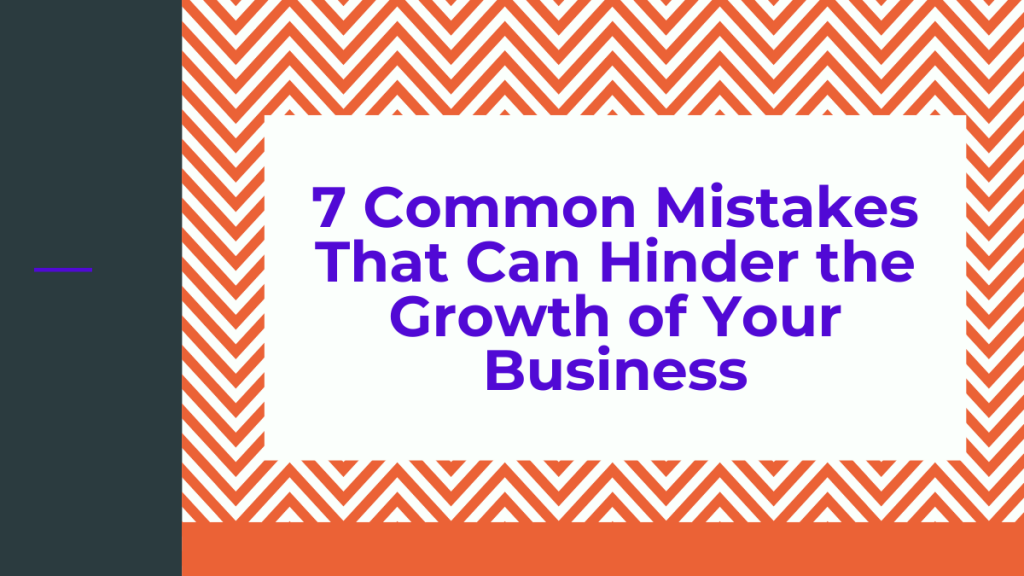 7 Common Mistakes That Can Hinder the Growth of Your Business