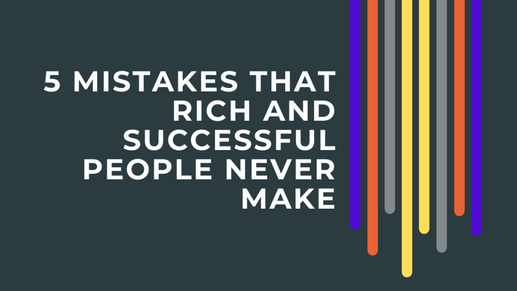 5 Mistakes That Rich and Successful People Never Make